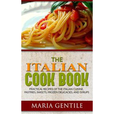 The Italian Cook Book or The Art of Eating Well; Practical Recipes of the Italian Cuisine, Pastries, Sweets, Frozen Delicacies, and Syrups - eBook