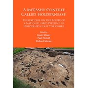 'a Mersshy Contree Called Holdernesse' Excavations on the Route of a National Grid Pipeline in Holderness, East Yorkshire : Rural Life in the Claylands to the East of the Yorkshire Wolds, from the Mesolithic to the Iron Age and Roman Periods, and Beyond