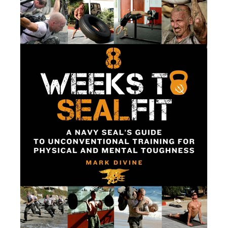 8 Weeks to SEALFIT : A Navy SEAL's Guide to Unconventional Training for Physical and Mental Toughness-Revised Edition