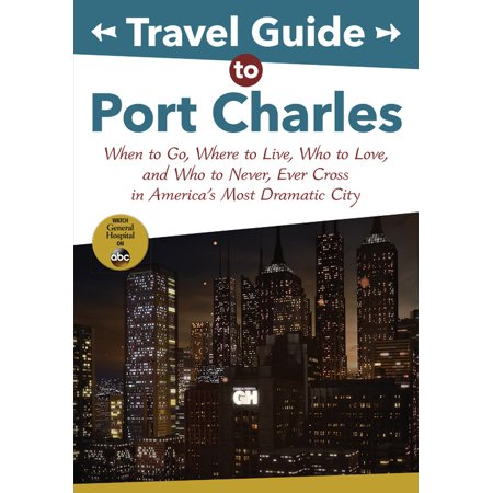 Travel Guide to Port Charles : When to Go, Where to Live, Who to Love and Who to Never, Ever Cross in America's Most Dramatic