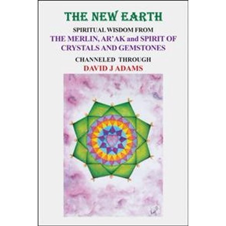 The New Earth: Spiritual Wisdom from  the Merlin, Ar'Ak, and Spirit of Crystals and Gemstones Gemstones Spirit Stone