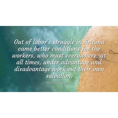 Mary Harris Jones - Famous Quotes Laminated POSTER PRINT 24x20 - Out of labor's struggle in Arizona came better conditions for the workers, who must everywhere, at all times, under (Jones Mens Advantage)