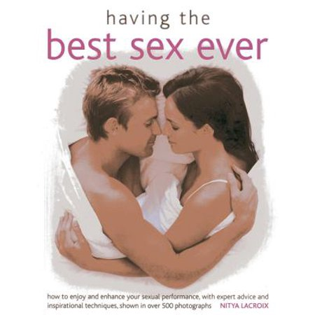 Having the Best Sex Ever : How to Enjoy and Enhance Sexual Performance, with Expert Advice and Inspirational Techniques, Shown in Over 500