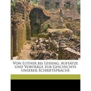 Von Luther Bis Lessing. Aufsatze Und Vortrage Zur Geschichte Unserer Schriftsprache