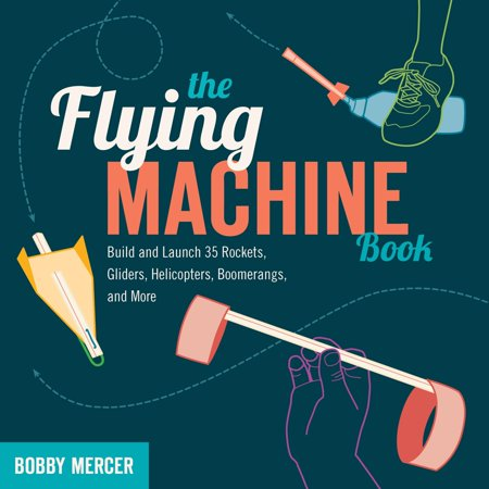 The Flying Machine Book : Build and Launch 35 Rockets, Gliders, Helicopters, Boomerangs, and More - Flying Gliders