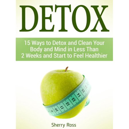 Detox: 15 Ways to Detox and Clean Your Body and Mind in Less Than 2 Weeks and Start to Feel Healthier - (Clean Your System Of Thc In A Week)