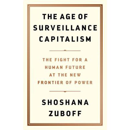 The Age of Surveillance Capitalism : The Fight for a Human Future at the New Frontier of (Saving Capitalism For The Many Not The Few)