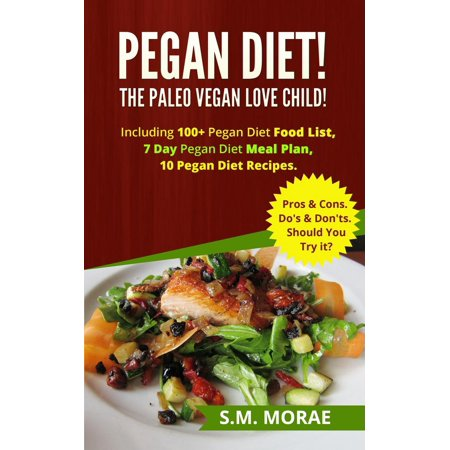 Pegan Diet! The Paleo Vegan Love Child! Including 100+ Pegan Diet Food List, 7 Day Pegan Diet Meal Plan, 10 Pegan Diet Recipes. Pros & Cons. Do's & Don'ts. Should You Try it? -