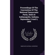 Proceedings of the Convention of the National Democratic Party, Held at Indianapolis, Indiana, September 2 and 3, 1896