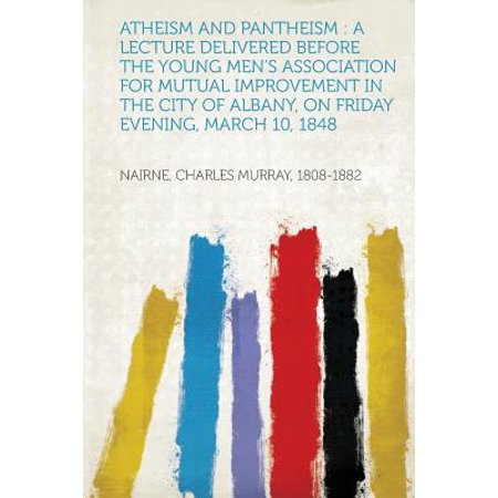Atheism and Pantheism : A Lecture Delivered Before the Young Men's Association for Mutual Improvement in the City of Albany, on Friday Evening