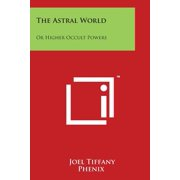 The Astral World : Or Higher Occult Powers