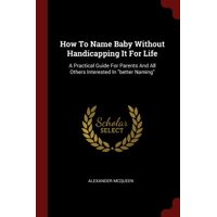 How to Name Baby Without Handicapping It for Life : A Practical Guide for Parents and All Others Interested in Better Naming