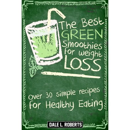 The Best Green Smoothies for Weight Loss: Over 30 Simple Recipes for Healthy Eating -