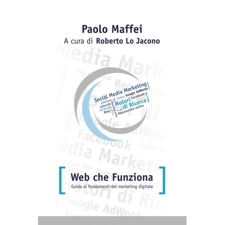 Web che funziona. Guida ai fondamenti del marketing digitale. - (Business Objects Certified Professional Web Intelligence Xi 3-0)