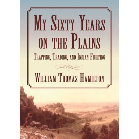My Sixty Years on the Plains : Trapping, Trading, and Indian Fighting