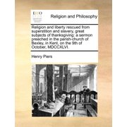 Religion and Liberty Rescued from Superstition and Slavery, Great Subjects of Thanksgiving : A Sermon Preached in the Parish-Church of Bexley, in Kent,