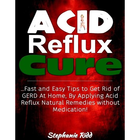 Acid Reflux Cure: Fast and Easy Tips to Get Rid of GERD At Home, By Applying Acid Reflux Natural Remedies without Medication! -