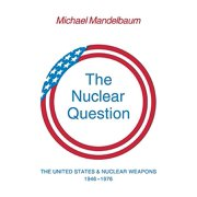The Nuclear Question : The United States and Nuclear Weapons, 1946 1976