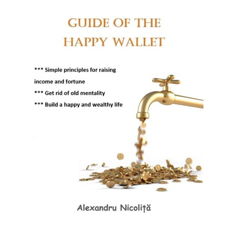 Guide of the Happy Wallet: *** Simple Principles for Raising Income and Fortune *** Get Rid of Old Mentality *** Build a Happy and Wealthy Life -
