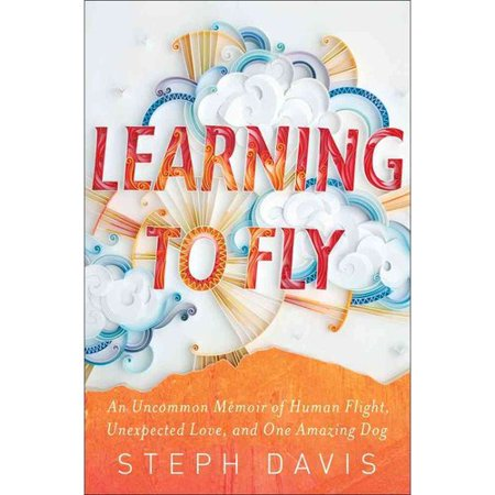 Learning To Fly  An Uncommon Memoir Of Human Flight  Unexpected Love  And One Amazing Dog