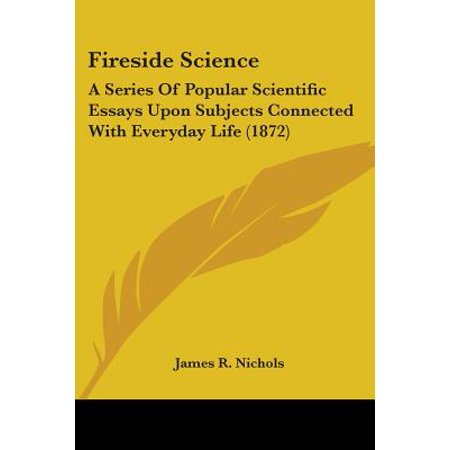 Fireside Science  A Series Of Popular Scientific Essays Upon  Fireside Science  A Series Of Popular Scientific Essays Upon Subjects  Connected With Everyday Life   Walmartcom