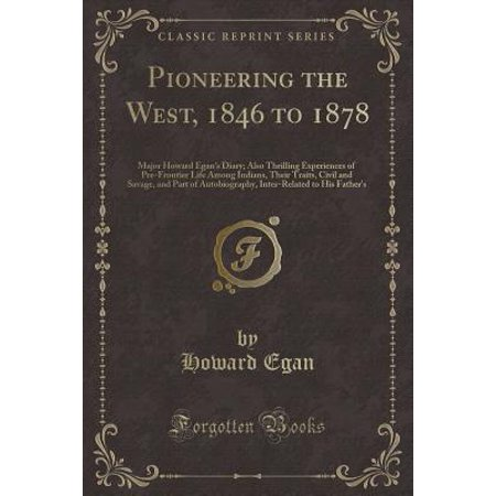 Pioneering the West, 1846 to 1878 : Major Howard Egan's Diary; Also Thrilling Experiences of Pre-Frontier Life Among Indians, Their Traits, Civil and Savage, and Part of Autobiography, Inter-Related to His Father's](West Paterson Nj)