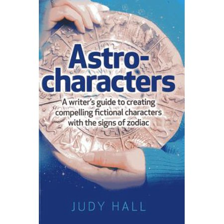 Astro-Characters : A Writer's Guide to Creating Compelling Fictional Characters with the Signs of Zodiac