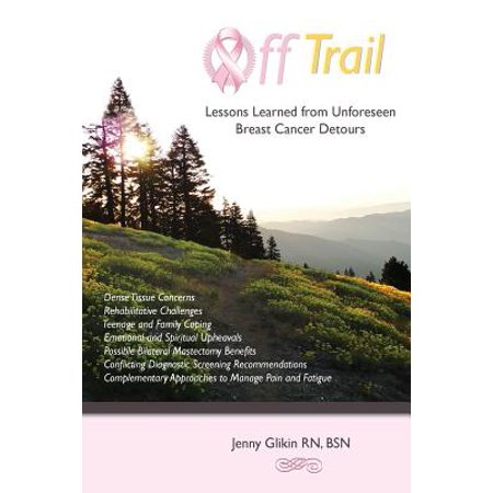 Off Trail Lessons Learned from Unforeseen Breast Cancer Detours : *Dense Tissue Concerns *Rehabilitative Challenges *Teenage and Family Coping *Emotional and Spiritual Upheavals *Possible Double Mastectomy Benefits *Conflicting Diagnostic Screening Recomme
