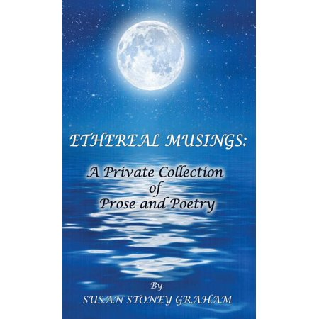 Ethereal Musings : A Private Collection of Prose and Poetry