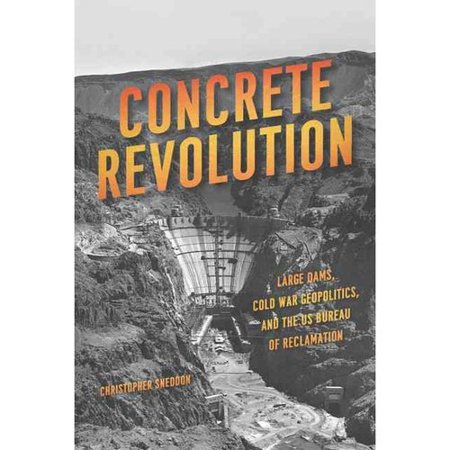 Concrete Revolution   Large Dams  Cold War Geopolitics  And The Us Bureau Of Reclamation