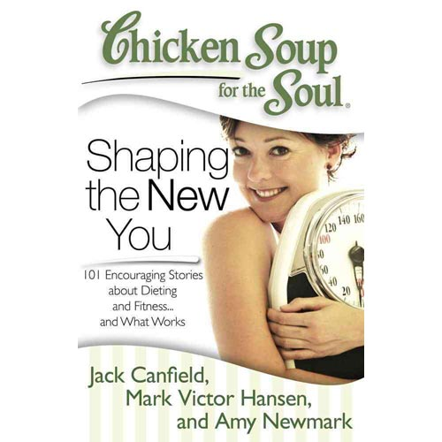 Chicken Soup for the Soul Shaping the New You: 101 Encouraging Stories About Dieting and Fitness... and Finding What Works for You