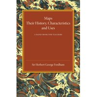 Maps : Their History, Characteristics and Uses: A Hand-Book for Teachers
