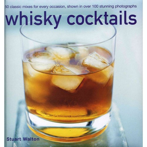 Whisky Cocktails: 50 classic mixes for every occasion, shown in over 100 stunning photographs