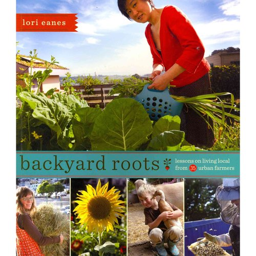 Backyard Roots: Lessons on Living Local from 35 Urban Famers