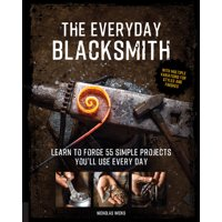 The Everyday Blacksmith : Learn to forge 55 simple projects you'll use every day, with multiple variations for styles and finishes