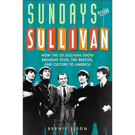 Sundays with Sullivan : How the Ed Sullivan Show Brought Elvis, the Beatles, and Culture to