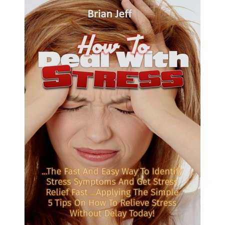 How to Deal with Stress: The Fast And Easy Way To Identify Stress Symptoms And Get Stress Relief Fast ...Applying The Simple 5 Tips On How To Relieve Stress Without Delay Today! -