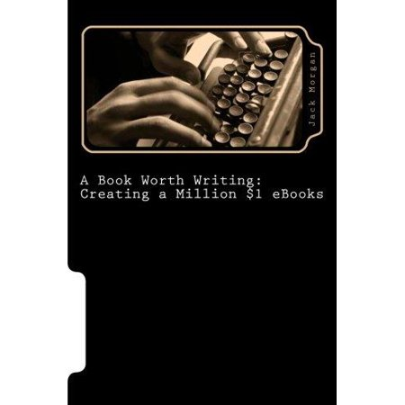 A Book Worth Writing  Creating A Million  1 Ebooks  A 5 Step Guide From Concept To Completion