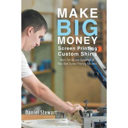 Make Big Money Screen Printing Custom Shirts : Basic Set Up and Operation of Your Own Screen Printing Business (Make Your Own T Shirt At Home)