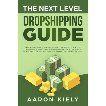 The Next Level Dropshipping Guide How to Elevate your Income and Create a Lucrative Long-term Business from Anywhere in the world with Facebook Advertising, Shopify, And Fulfillment Centers -
