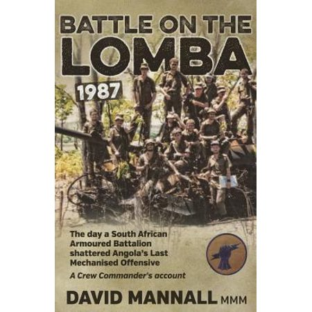 Battle on the Lomba 1987 : The Day a South African Armoured Battalion Shattered Angola S Last Mechanized Offensive - A Crew Commander's