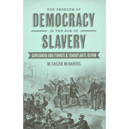 The Problem of Democracy in the Age of Slavery: Garrisonian Abolitionists & Transatlantic Reform