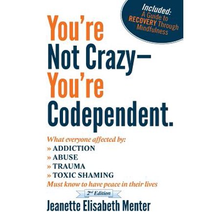 You're Not Crazy - You're Codependent. : What Everyone Affected by Addiction, Abuse, Trauma or Toxic Shaming Must know to have peace in their