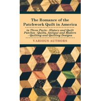 The Romance of the Patchwork Quilt in America in Three Parts - History and Quilt Patches - Quilts, Antique and Modern - Quilting and Quilting Designs