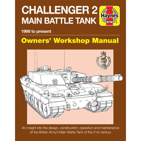 Challenger 2 Main Battle Tank Owners' Workshop Manual : 1998 to present - An insight into the design, construction, operation and maintenance of the British Army's Main Battle Tank of the 21st (Best Main Battle Tank In The World Today)