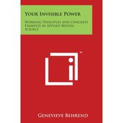 Your Invisible Power : Working Principles and Concrete Examples in Applied Mental Science