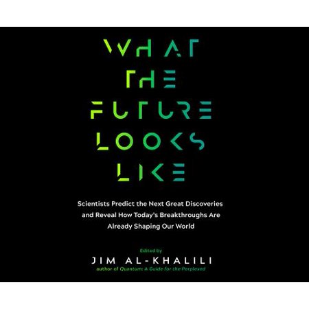 What the Future Looks Like: Scientists Predict the Next Great Discoveries and Reveal How Today's Breakthroughs Are Already Shaping Our World