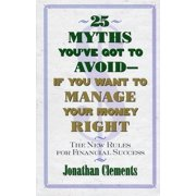 25 Myths You've Got to Avoid--If You Want to Manage Your Money Right : The New Rules for Financial Success