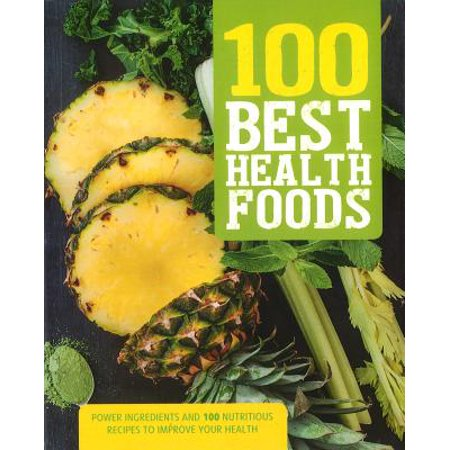 100 Best Health Foods : Power Ingredients and 100 Nutritious Recipes to Improve Your