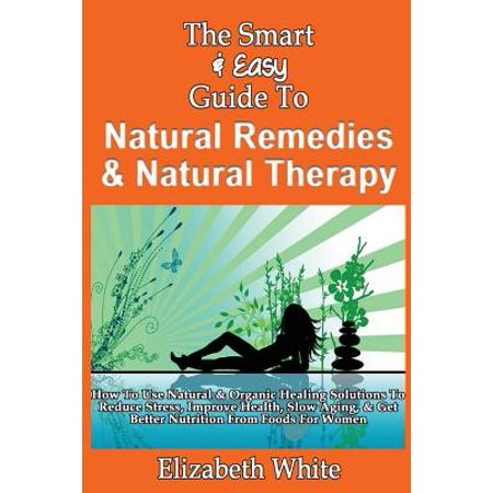 (The Smart & Easy Guide to Natural Remedies & Natural Therapy: How to Use Natural & Organic Healing Solutions to Reduce Stress, Improve Health, Slow Ag)